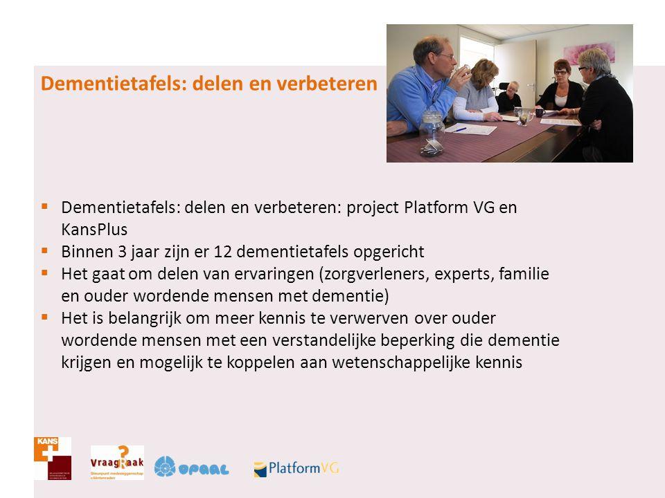 Dementietafels: delen en verbeteren  Dementietafels: delen en verbeteren: project Platform VG en KansPlus  Binnen 3 jaar zijn er 12 dementietafels o