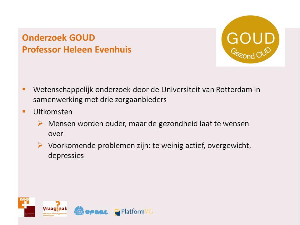 Onderzoek GOUD Professor Heleen Evenhuis  Wetenschappelijk onderzoek door de Universiteit van Rotterdam in samenwerking met drie zorgaanbieders  Uit
