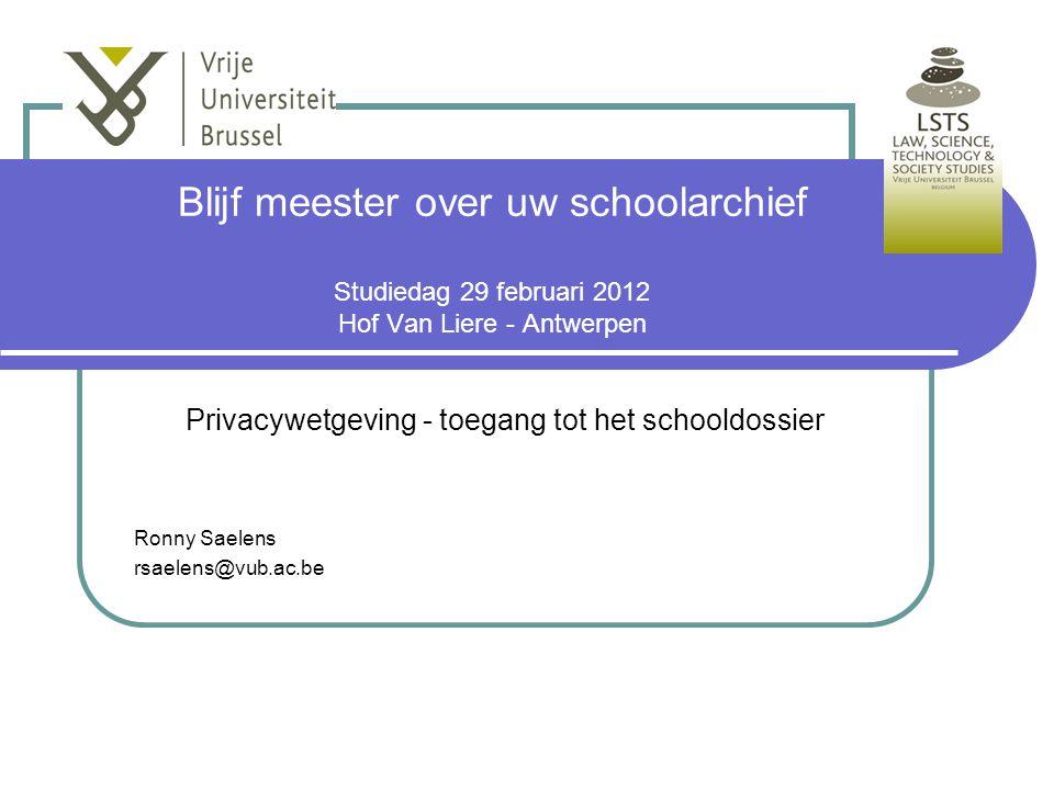 Blijf meester over uw schoolarchief Studiedag 29 februari 2012 Hof Van Liere - Antwerpen Privacywetgeving - toegang tot het schooldossier Ronny Saelens rsaelens@vub.ac.be