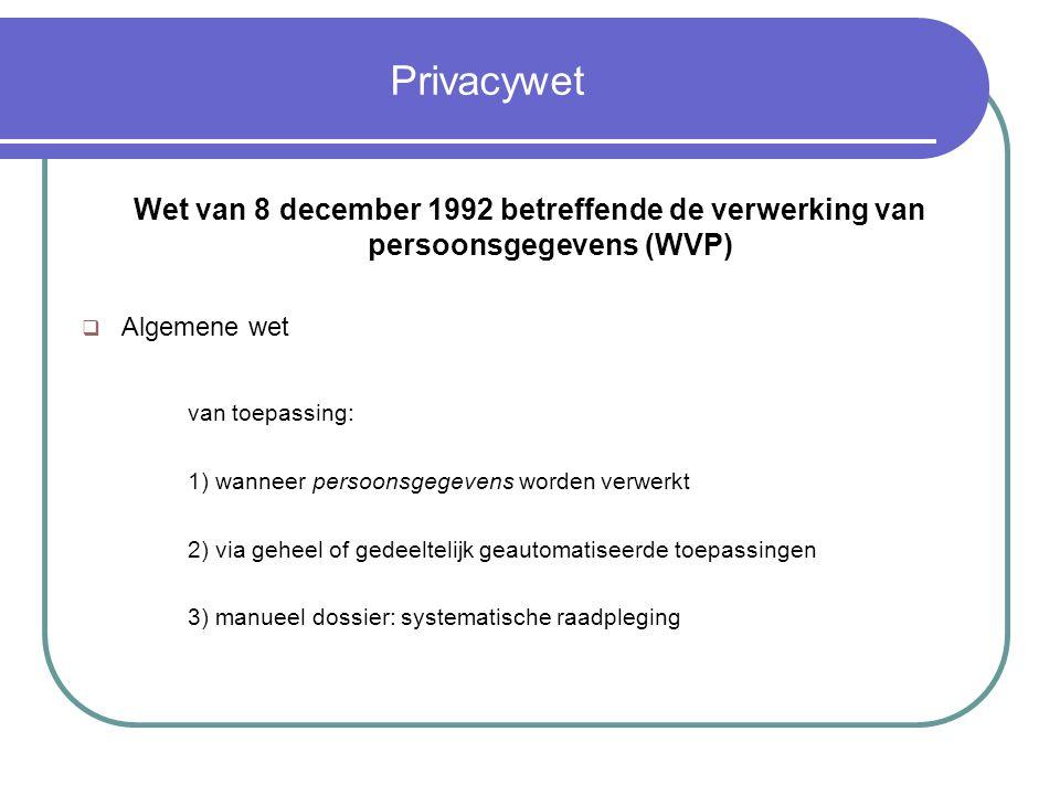Privacywet Wet van 8 december 1992 betreffende de verwerking van persoonsgegevens (WVP)  Algemene wet van toepassing: 1) wanneer persoonsgegevens worden verwerkt 2) via geheel of gedeeltelijk geautomatiseerde toepassingen 3) manueel dossier: systematische raadpleging