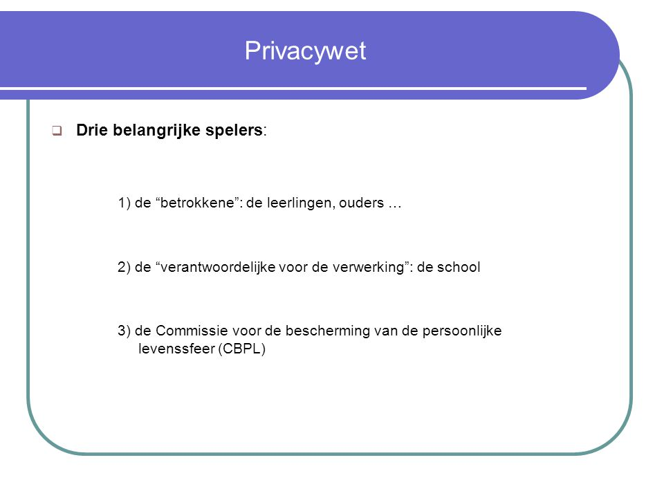 Privacywet  Drie belangrijke spelers: 1) de betrokkene : de leerlingen, ouders … 2) de verantwoordelijke voor de verwerking : de school 3) de Commissie voor de bescherming van de persoonlijke levenssfeer (CBPL)