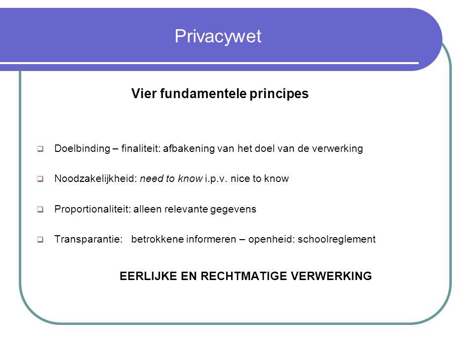 Privacywet Vier fundamentele principes  Doelbinding – finaliteit: afbakening van het doel van de verwerking  Noodzakelijkheid: need to know i.p.v.