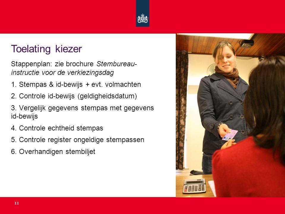 11 Toelating kiezer Stappenplan: zie brochure Stembureau- instructie voor de verkiezingsdag 1. Stempas & id-bewijs + evt. volmachten 2. Controle id-be