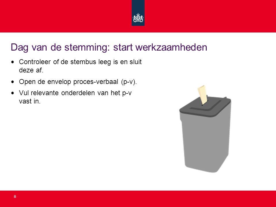 8 Dag van de stemming: start werkzaamheden • Controleer of de stembus leeg is en sluit deze af. • Open de envelop proces-verbaal (p-v). • Vul relevant