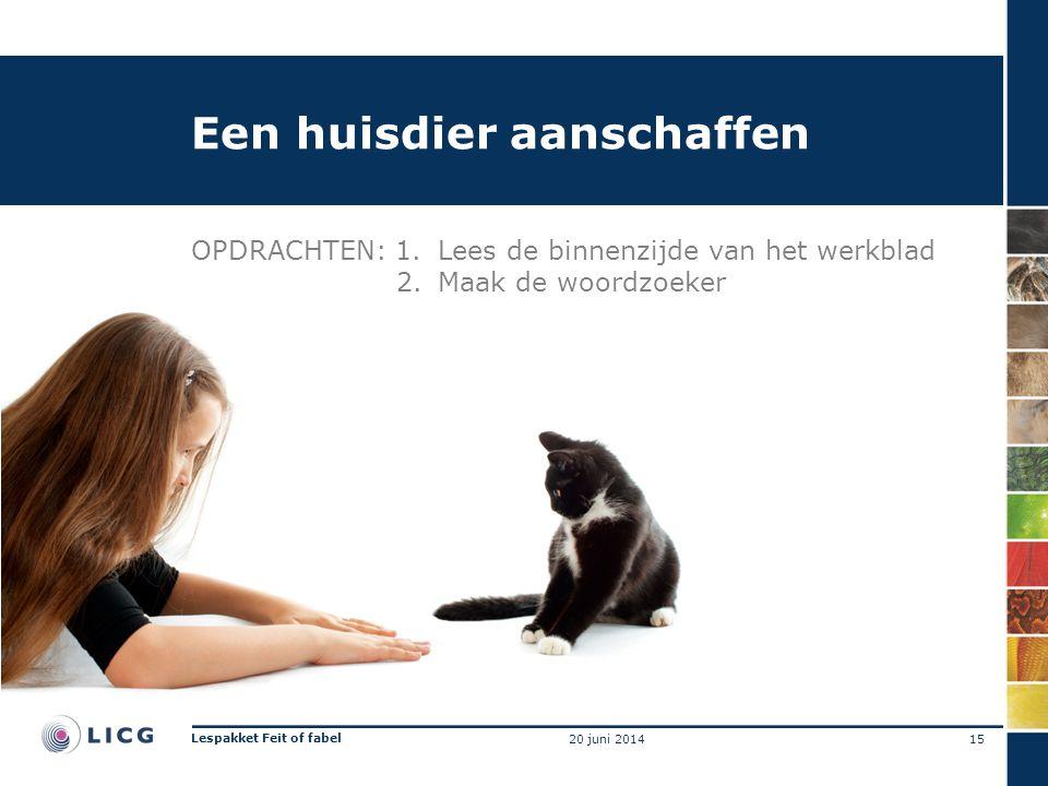 Een huisdier aanschaffen OPDRACHTEN: 1.Lees de binnenzijde van het werkblad 2.Maak de woordzoeker 15 Lespakket Feit of fabel 20 juni 2014