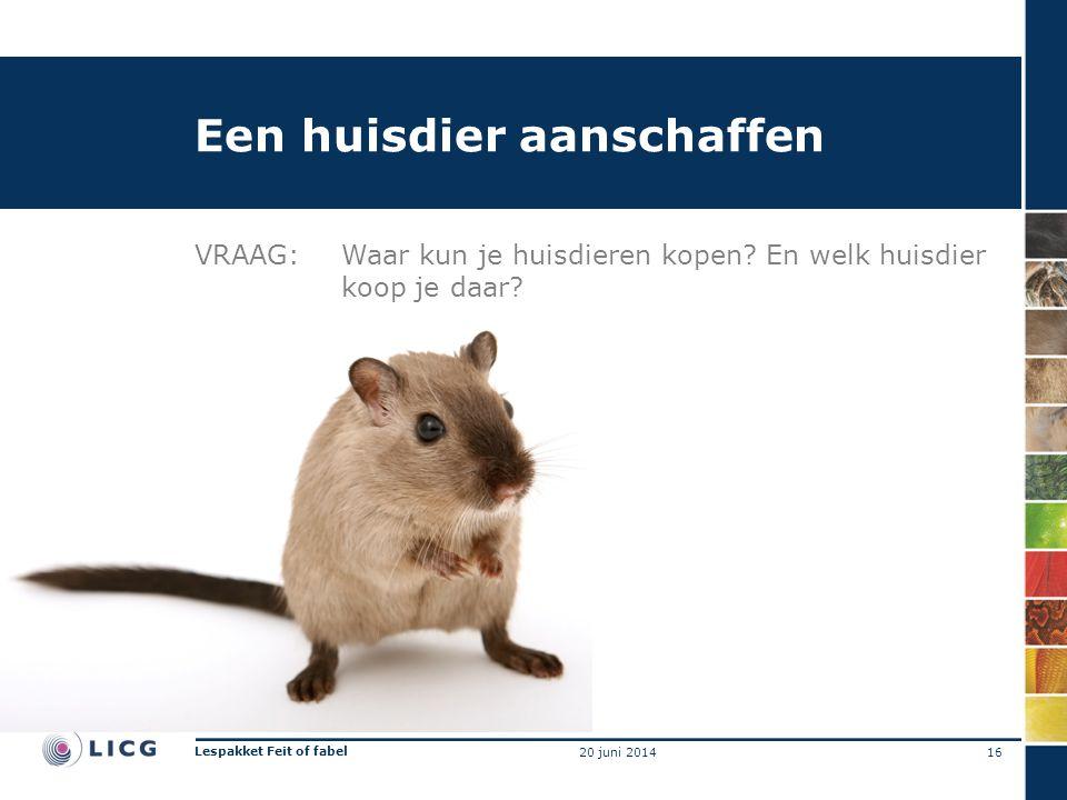 Een huisdier aanschaffen VRAAG:Waar kun je huisdieren kopen? En welk huisdier koop je daar? 16 Lespakket Feit of fabel 20 juni 2014