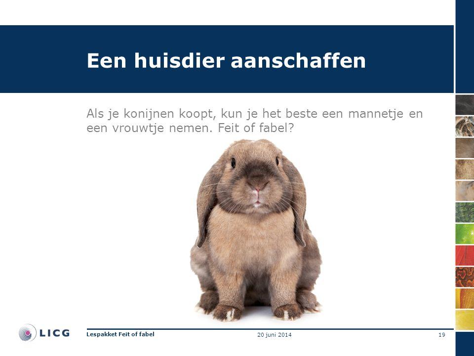 Een huisdier aanschaffen Als je konijnen koopt, kun je het beste een mannetje en een vrouwtje nemen. Feit of fabel? 19 Lespakket Feit of fabel 20 juni