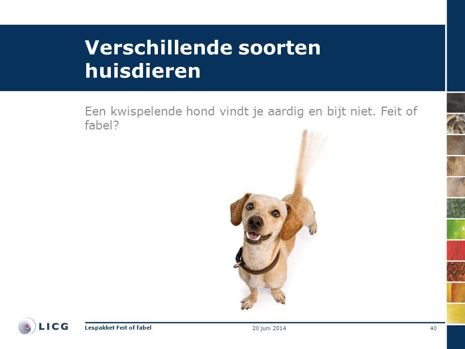 Verschillende soorten huisdieren Een kwispelende hond vindt je aardig en bijt niet. Feit of fabel? 40 Lespakket Feit of fabel 20 juni 2014
