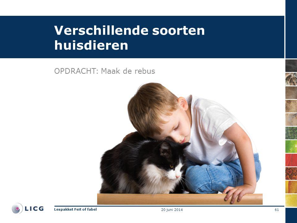 Verschillende soorten huisdieren OPDRACHT:Maak de rebus 61 Lespakket Feit of fabel 20 juni 2014