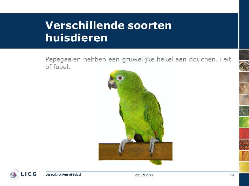 Verschillende soorten huisdieren Papegaaien hebben een gruwelijke hekel aan douchen. Feit of fabel. 63 Lespakket Feit of fabel 20 juni 2014