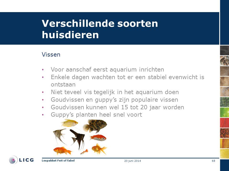 Verschillende soorten huisdieren Vissen • Voor aanschaf eerst aquarium inrichten • Enkele dagen wachten tot er een stabiel evenwicht is ontstaan • Niet teveel vis tegelijk in het aquarium doen • Goudvissen en guppy's zijn populaire vissen • Goudvissen kunnen wel 15 tot 20 jaar worden • Guppy's planten heel snel voort 68 Lespakket Feit of fabel 20 juni 2014