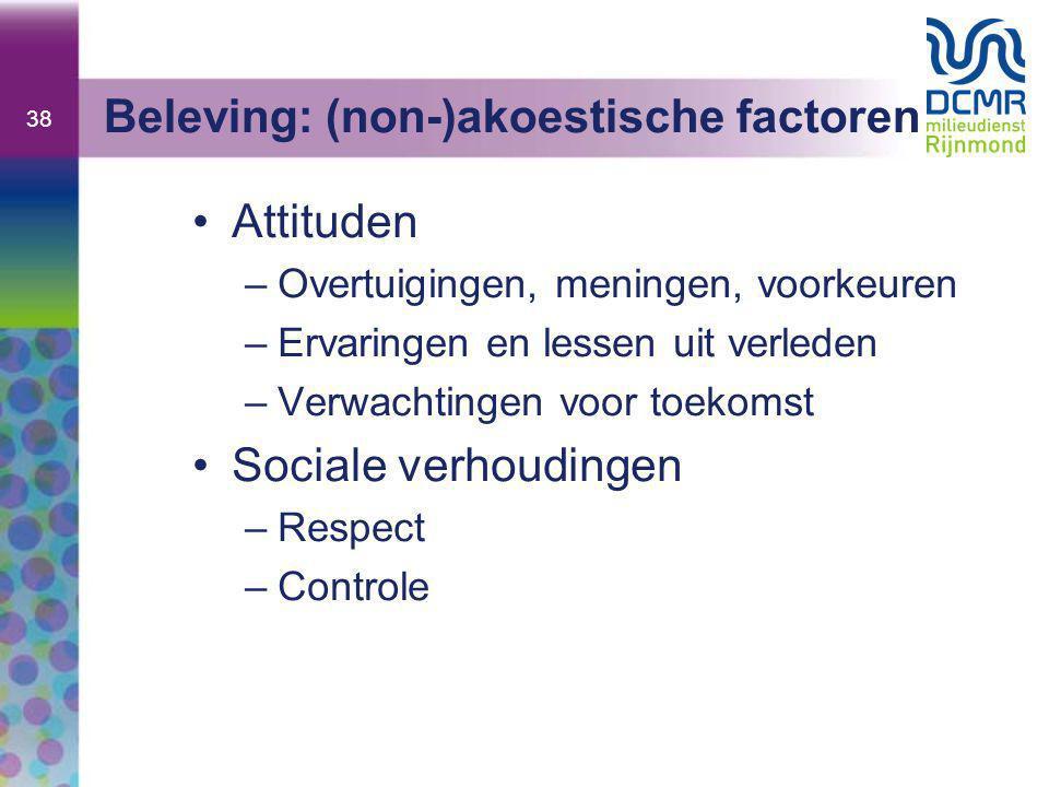 38 Beleving: (non-)akoestische factoren •Attituden –Overtuigingen, meningen, voorkeuren –Ervaringen en lessen uit verleden –Verwachtingen voor toekomst •Sociale verhoudingen –Respect –Controle