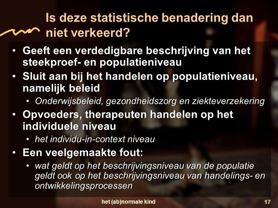 het (ab)normale kind 17 Is deze statistische benadering dan niet verkeerd? •Geeft een verdedigbare beschrijving van het steekproef- en populatieniveau