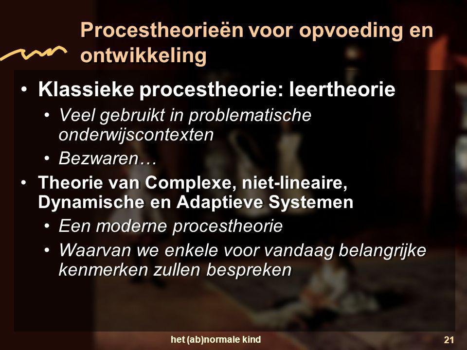 het (ab)normale kind 21 Procestheorieën voor opvoeding en ontwikkeling •Klassieke procestheorie: leertheorie •Veel gebruikt in problematische onderwij