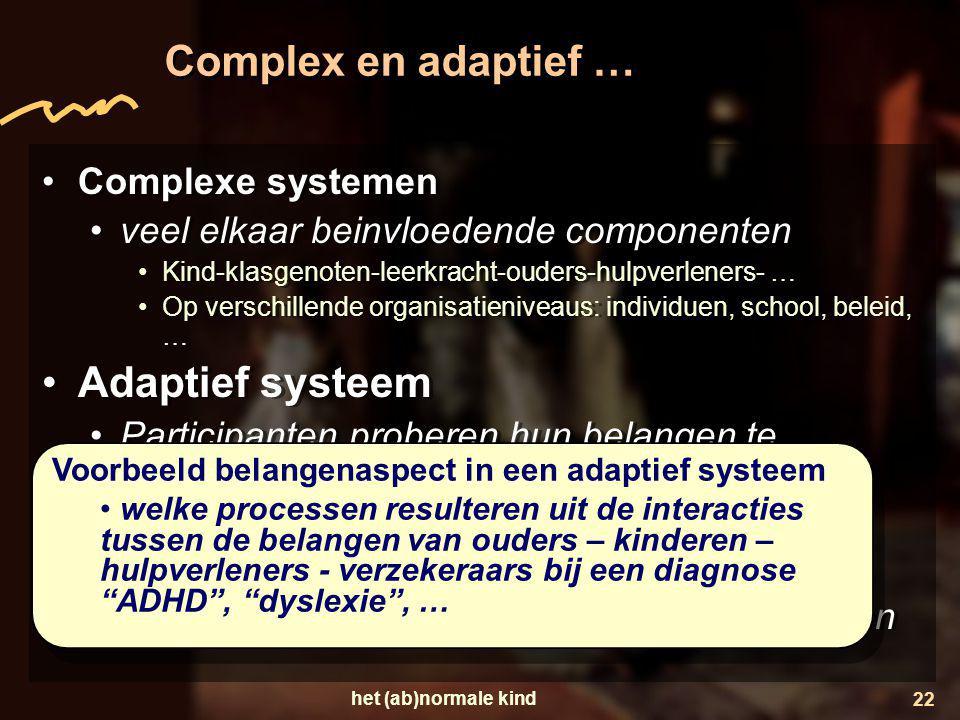het (ab)normale kind 22 Complex en adaptief … •Complexe systemen •veel elkaar beinvloedende componenten •Kind-klasgenoten-leerkracht-ouders-hulpverlen