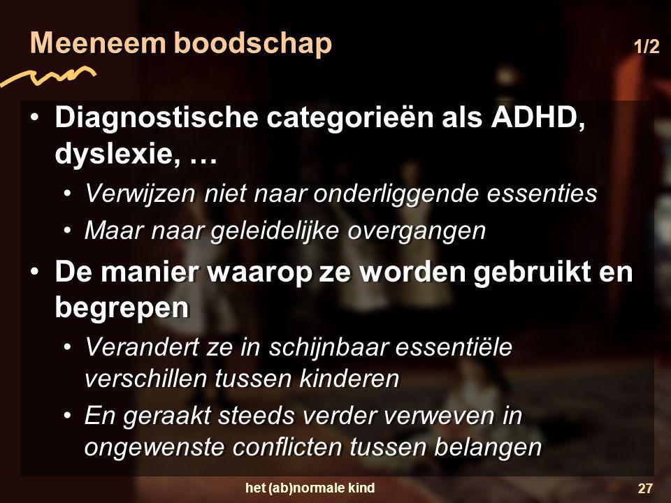 het (ab)normale kind 27 Meeneem boodschap 1/2 •Diagnostische categorieën als ADHD, dyslexie, … •Verwijzen niet naar onderliggende essenties •Maar naar