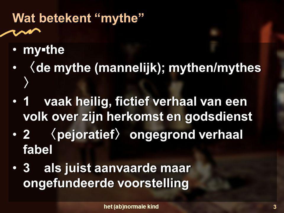 """het (ab)normale kind 3 Wat betekent """"mythe"""" •my▪the • 〈 de mythe (mannelijk); mythen/mythes 〉 •1 vaak heilig, fictief verhaal van een volk over zijn h"""
