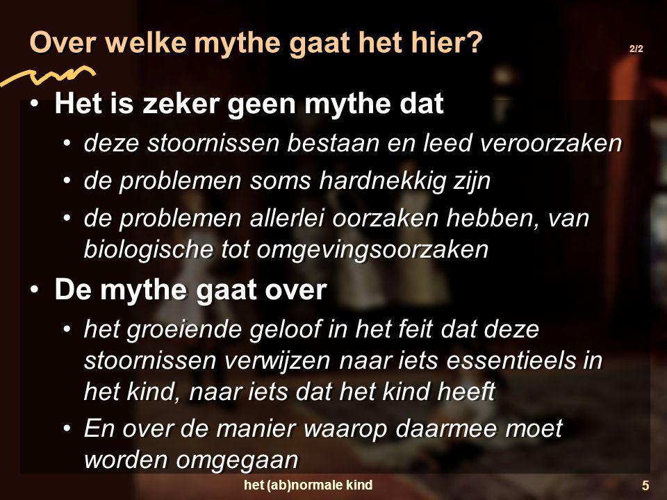 het (ab)normale kind 5 Over welke mythe gaat het hier? 2/2 •Het is zeker geen mythe dat •deze stoornissen bestaan en leed veroorzaken •de problemen so