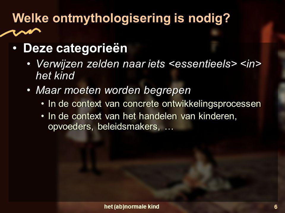 het (ab)normale kind 6 Welke ontmythologisering is nodig? •Deze categorieën •Verwijzen zelden naar iets het kind •Maar moeten worden begrepen •In de c