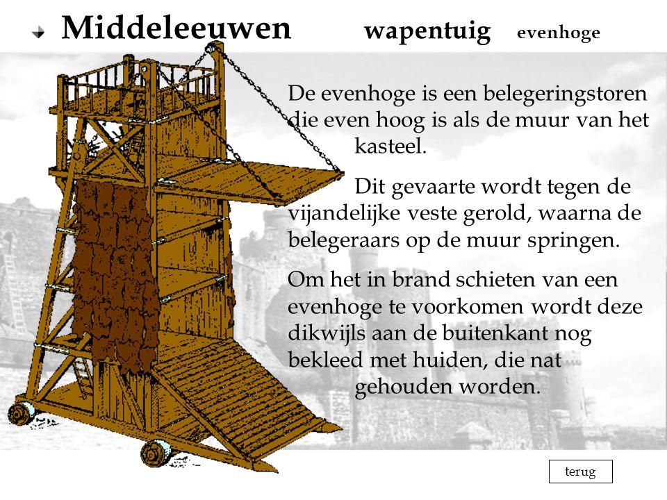 terug Middeleeuwen wapentuig evenhoge De evenhoge is een belegeringstoren die even hoog is als de muur van het kasteel. Dit gevaarte wordt tegen de vi
