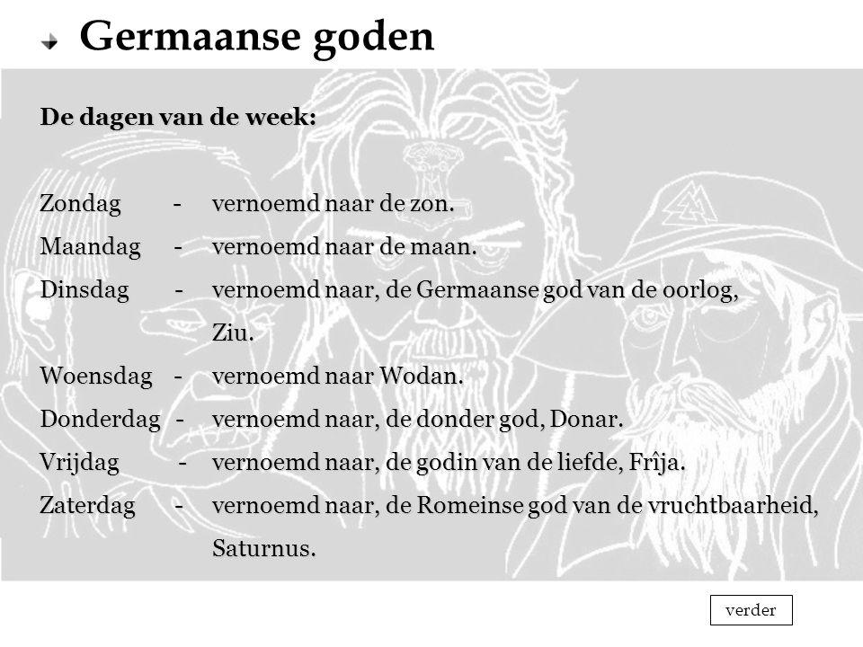 Germaanse goden De dagen van de week: Zondag -vernoemd naar de zon. Maandag -vernoemd naar de maan. Dinsdag -vernoemd naar, de Germaanse god van de oo