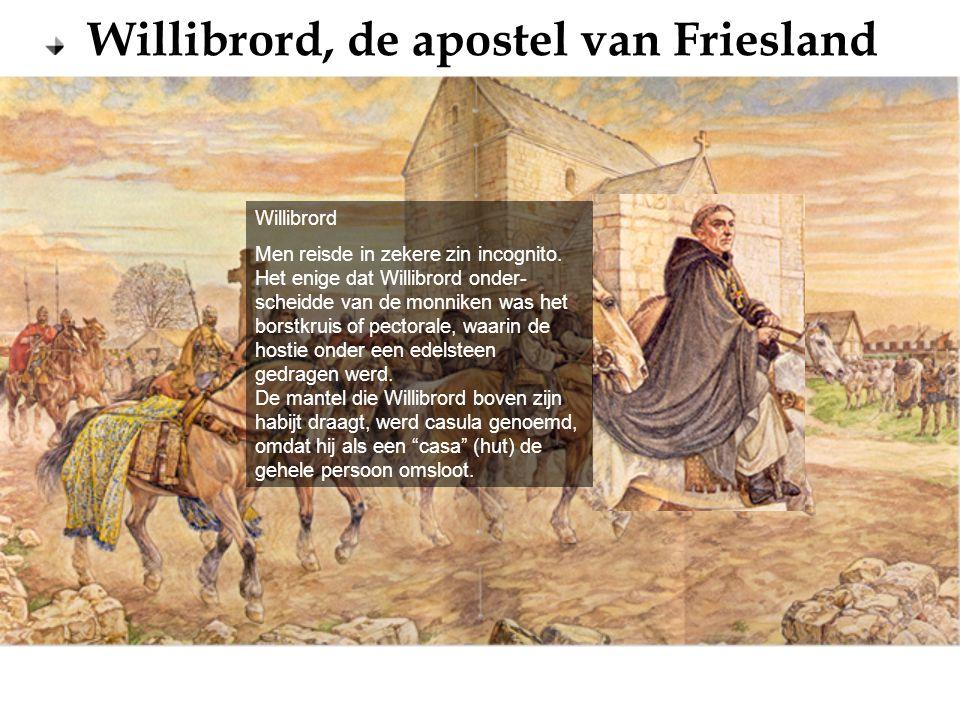 Willibrord, de apostel van Friesland Willibrord Men reisde in zekere zin incognito. Het enige dat Willibrord onder- scheidde van de monniken was het b