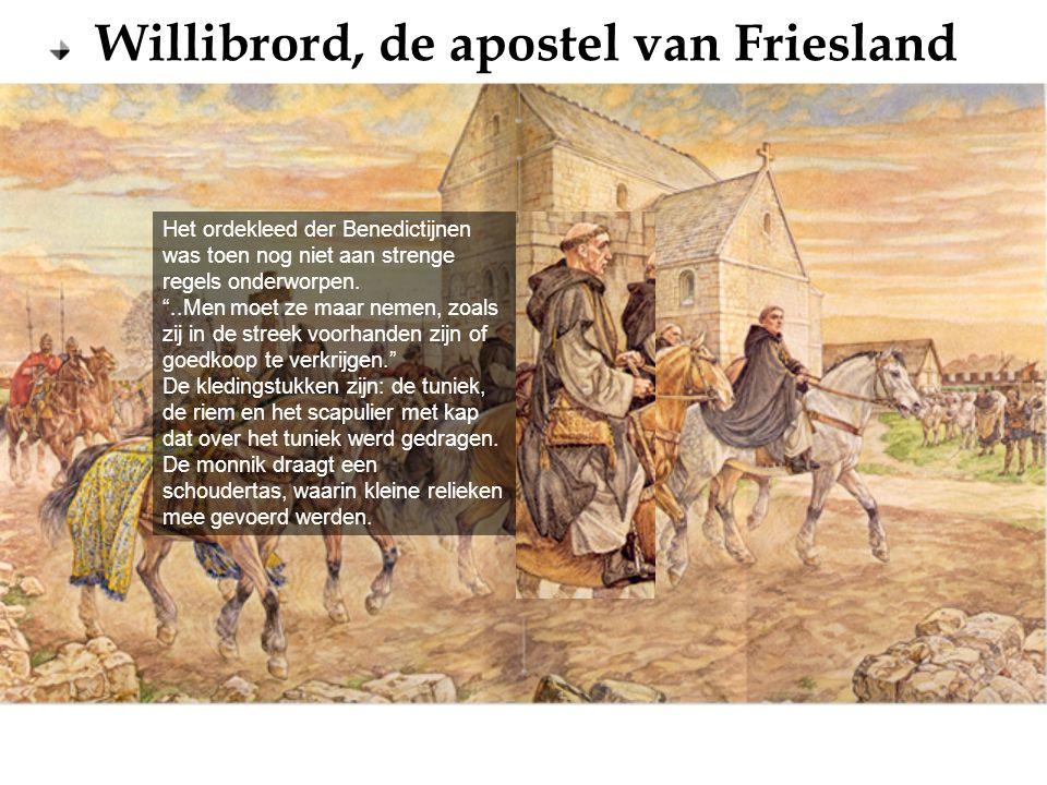 """Willibrord, de apostel van Friesland Het ordekleed der Benedictijnen was toen nog niet aan strenge regels onderworpen. """"..Men moet ze maar nemen, zoal"""