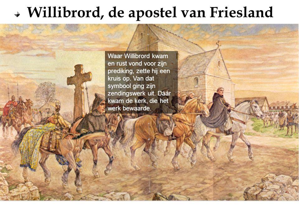 Willibrord, de apostel van Friesland Waar Willibrord kwam en rust vond voor zijn prediking, zette hij een kruis op. Van dat symbool ging zijn zendings