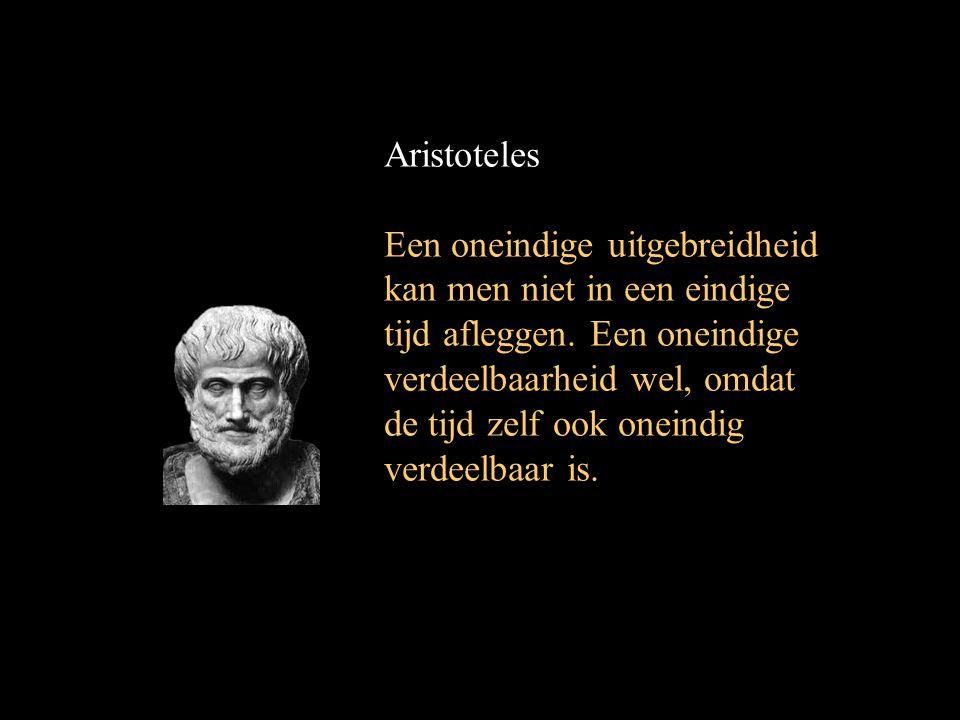 Aristoteles Een oneindige uitgebreidheid kan men niet in een eindige tijd afleggen. Een oneindige verdeelbaarheid wel, omdat de tijd zelf ook oneindig