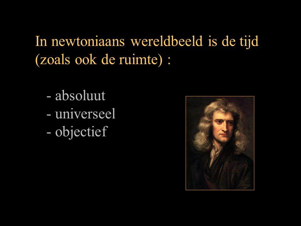 In newtoniaans wereldbeeld is de tijd (zoals ook de ruimte) : - absoluut - universeel - objectief