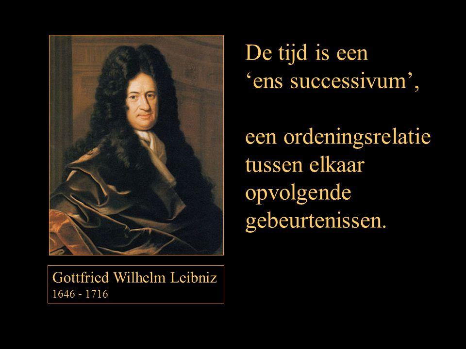 De tijd is een 'ens successivum', een ordeningsrelatie tussen elkaar opvolgende gebeurtenissen. Gottfried Wilhelm Leibniz 1646 - 1716