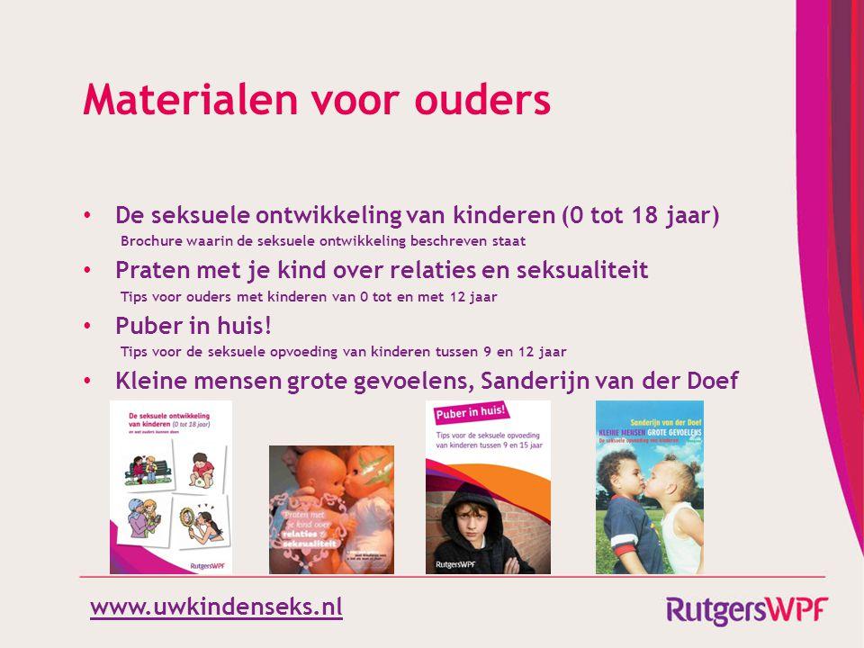 www.uwkindenseks.nl Materialen voor ouders • De seksuele ontwikkeling van kinderen (0 tot 18 jaar) Brochure waarin de seksuele ontwikkeling beschreven staat • Praten met je kind over relaties en seksualiteit Tips voor ouders met kinderen van 0 tot en met 12 jaar • Puber in huis.