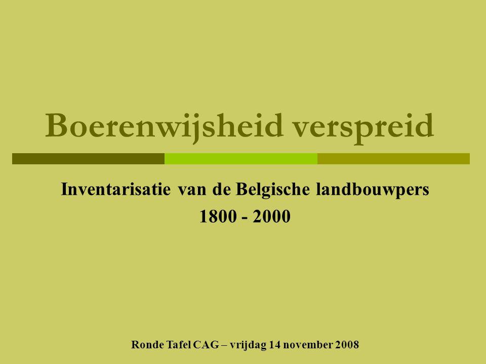 Boerenwijsheid verspreid Inventarisatie van de Belgische landbouwpers 1800 - 2000 Ronde Tafel CAG – vrijdag 14 november 2008