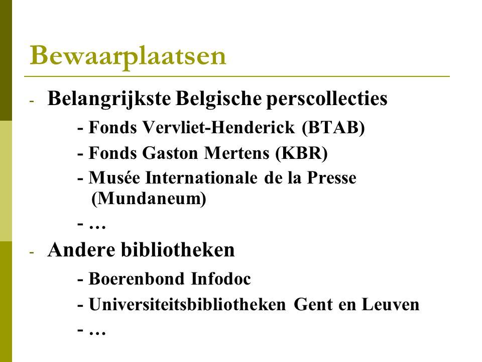 Bewaarplaatsen - Belangrijkste Belgische perscollecties - Fonds Vervliet-Henderick (BTAB) - Fonds Gaston Mertens (KBR) - Musée Internationale de la Presse (Mundaneum) - … - Andere bibliotheken - Boerenbond Infodoc - Universiteitsbibliotheken Gent en Leuven - …