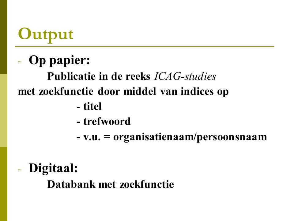Output - Op papier: Publicatie in de reeks ICAG-studies met zoekfunctie door middel van indices op - titel - trefwoord - v.u.