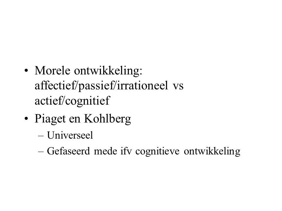 •Morele ontwikkeling: affectief/passief/irrationeel vs actief/cognitief •Piaget en Kohlberg –Universeel –Gefaseerd mede ifv cognitieve ontwikkeling