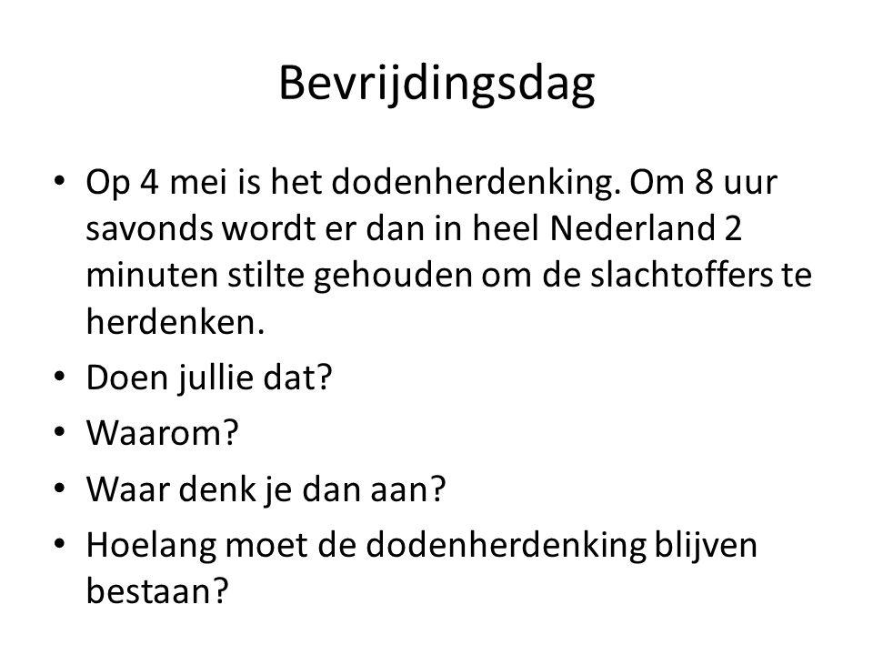Bevrijdingsdag • Op 4 mei is het dodenherdenking. Om 8 uur savonds wordt er dan in heel Nederland 2 minuten stilte gehouden om de slachtoffers te herd