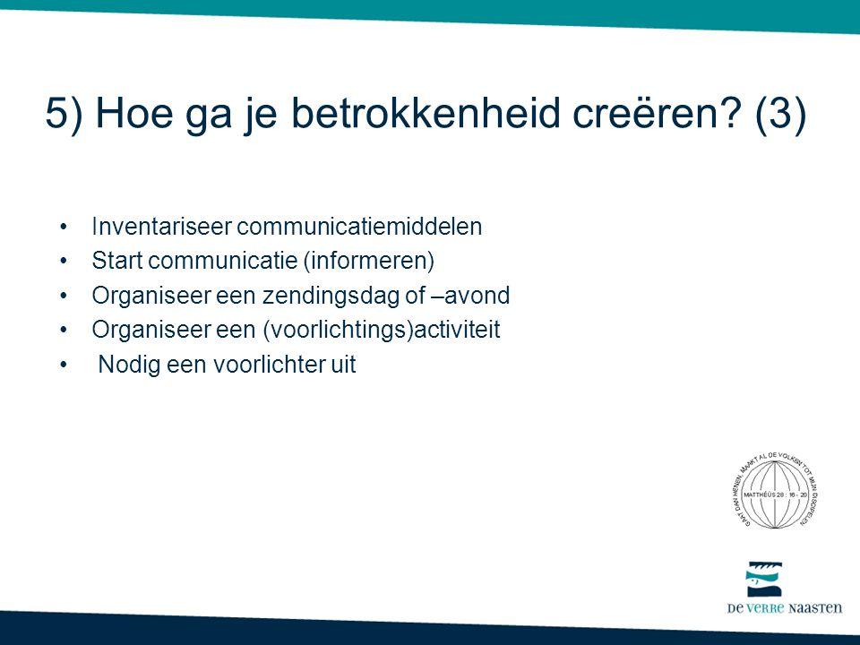 5) Hoe ga je betrokkenheid creëren? (3) •Inventariseer communicatiemiddelen •Start communicatie (informeren) •Organiseer een zendingsdag of –avond •Or