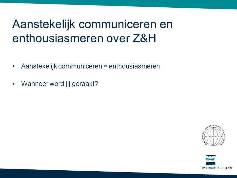 Aanstekelijk communiceren en enthousiasmeren over Z&H •Aanstekelijk communiceren = enthousiasmeren •Wanneer word jij geraakt?