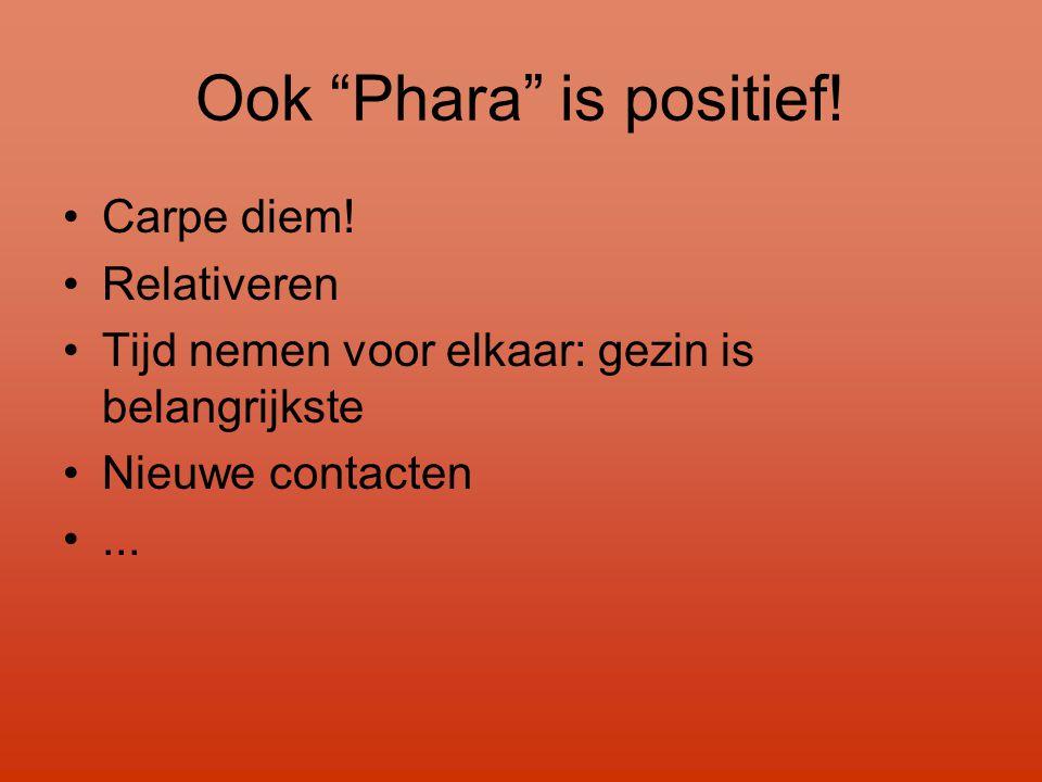 """Ook """"Phara"""" is positief! •Carpe diem! •Relativeren •Tijd nemen voor elkaar: gezin is belangrijkste •Nieuwe contacten •..."""