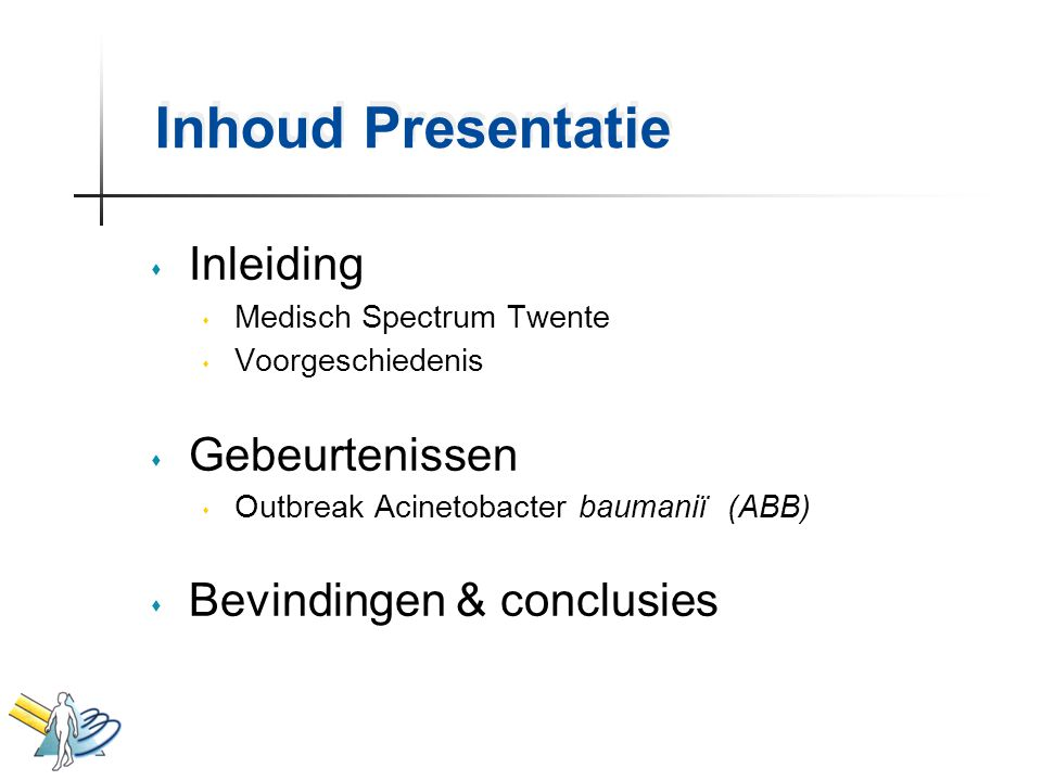 Inhoud Presentatie s Inleiding s Medisch Spectrum Twente s Voorgeschiedenis s Gebeurtenissen s Outbreak Acinetobacter baumaniï (ABB) s Bevindingen & c