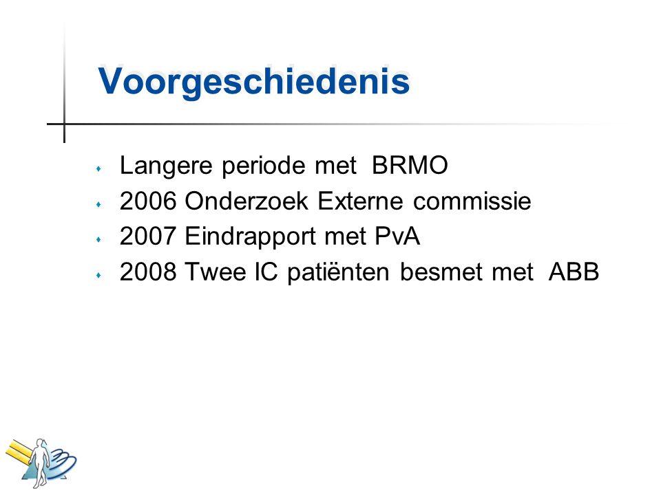 Voorgeschiedenis s Langere periode met BRMO s 2006 Onderzoek Externe commissie s 2007 Eindrapport met PvA s 2008 Twee IC patiënten besmet met ABB