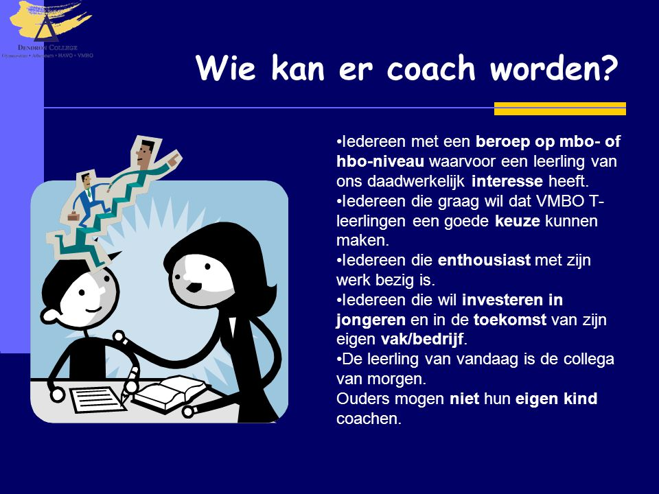 Wie kan er coach worden? •Iedereen met een beroep op mbo- of hbo-niveau waarvoor een leerling van ons daadwerkelijk interesse heeft. •Iedereen die gra