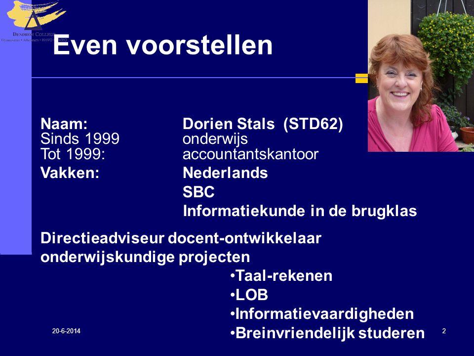 20-6-2014 2 Even voorstellen Naam: Dorien Stals (STD62) Sinds 1999onderwijs Tot 1999: accountantskantoor Vakken:Nederlands SBC Informatiekunde in de b