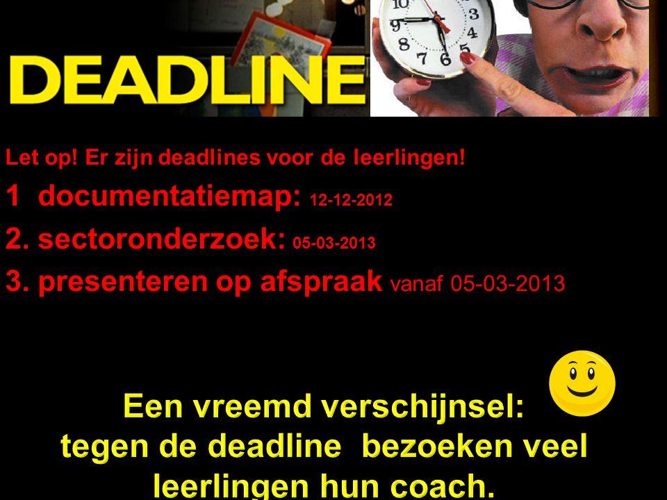 DEADLINE Let op! Er zijn deadlines voor de leerlingen! 1 documentatiemap: 12-12-2012 2. sectoronderzoek: 05-03-2013 3. presenteren op afspraak vanaf 0