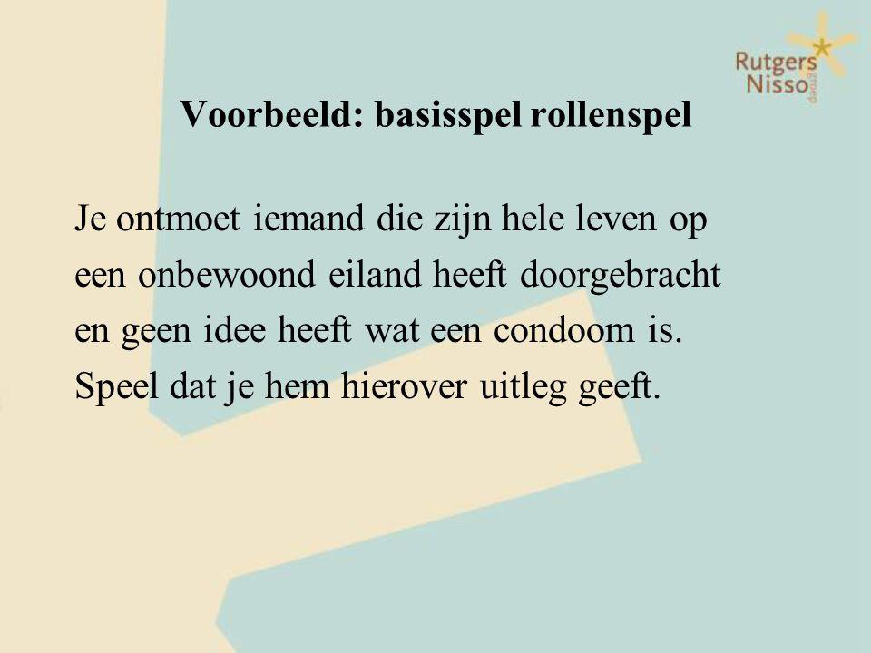 Voorbeeld: basisspel rollenspel Je ontmoet iemand die zijn hele leven op een onbewoond eiland heeft doorgebracht en geen idee heeft wat een condoom is
