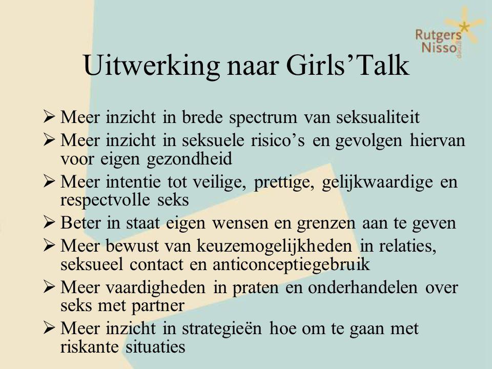 Uitwerking naar Girls'Talk  Meer inzicht in brede spectrum van seksualiteit  Meer inzicht in seksuele risico's en gevolgen hiervan voor eigen gezond