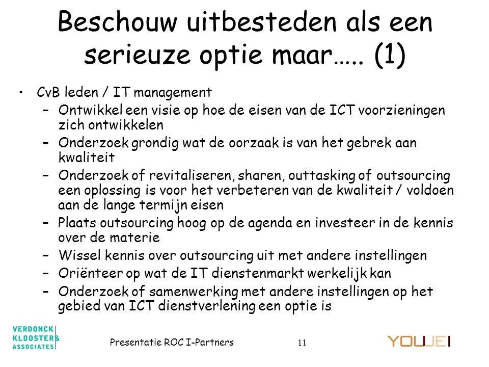 Presentatie ROC I-Partners11 Beschouw uitbesteden als een serieuze optie maar….. (1) •CvB leden / IT management –Ontwikkel een visie op hoe de eisen v