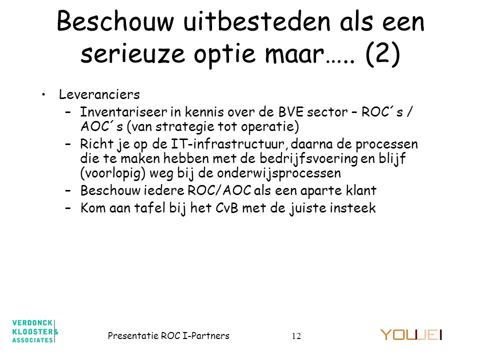 Presentatie ROC I-Partners12 •Leveranciers –Inventariseer in kennis over de BVE sector – ROC´s / AOC´s (van strategie tot operatie) –Richt je op de IT