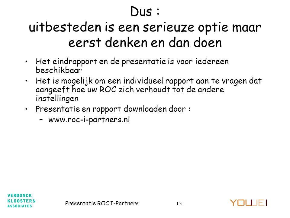 Presentatie ROC I-Partners13 Dus : uitbesteden is een serieuze optie maar eerst denken en dan doen •Het eindrapport en de presentatie is voor iedereen beschikbaar •Het is mogelijk om een individueel rapport aan te vragen dat aangeeft hoe uw ROC zich verhoudt tot de andere instellingen •Presentatie en rapport downloaden door : –www.roc-i-partners.nl